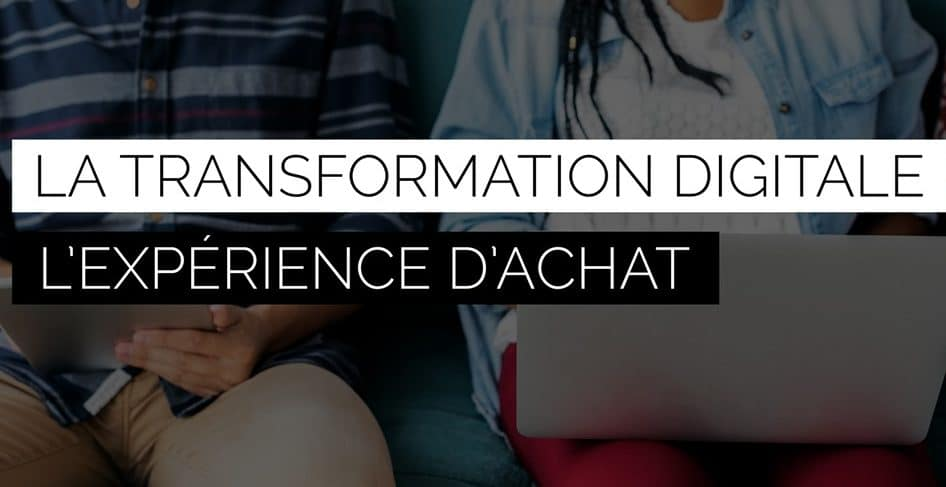 Experience d'achat transformation digitale